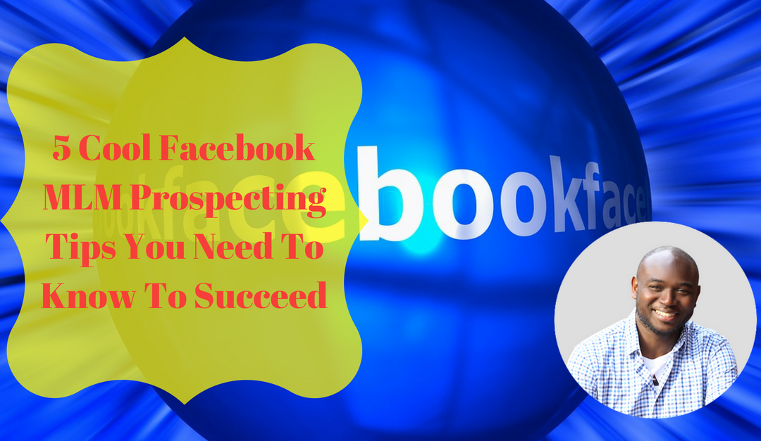 5 Cool Facebook MLM Prospecting Tips You Need To Know To Succeed