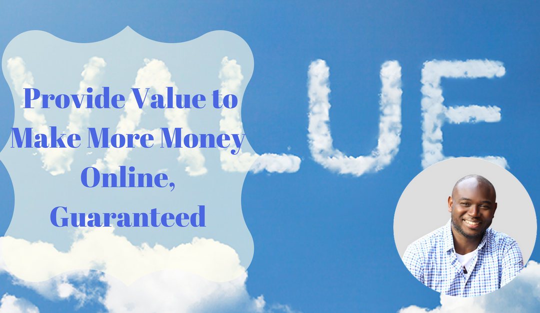 Provide Value to Make More Money Online, Guaranteed