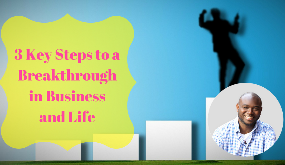 3 Key Steps to a Breakthrough in Business and Life