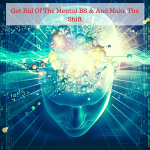 Get Rid Of The Mental BS & And Make The Shift