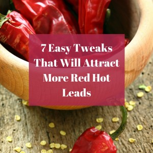 7 Easy Tweaks That Will Attract More Red Hot Leads