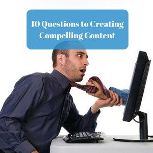 10 Questions to Creating Compelling Content