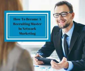 How To Become A Recruiting Master In Network Marketing