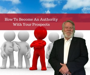 How To Become An Authority With Your Prospects