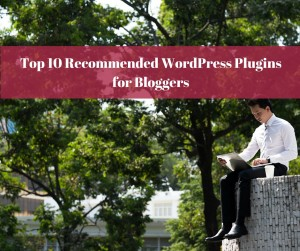 Top 10 Recommended WordPress Plugins for Bloggers