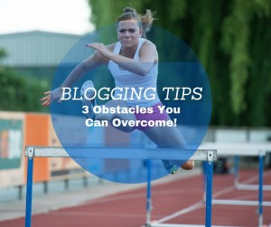 Blogging Tips - 3 Obstacles You Can Overcome