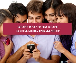 3 EASY WAYS TO INCREASE SOCIAL MEDIA ENGAGEMENT