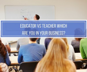 Educator vs Teacher Which Are You In Your Business?