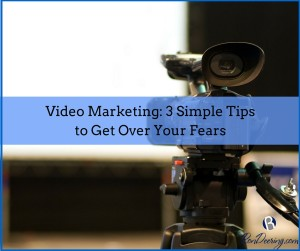 Video Marketing 3 Simple Tips to Get Over Your Fears