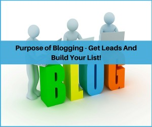 Purpose of Blogging - Get Leads And Build Your List!