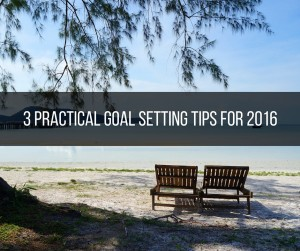 3 Practical Goal Setting Tips For 2016