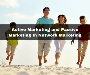Active Marketing and Passive Marketing In Network Marketing