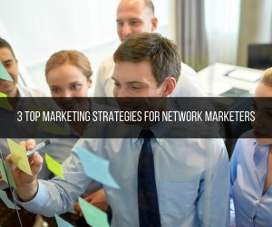 3 Top Marketing Strategies for Network Marketers
