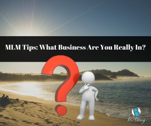 MLM Tips: What Business Are You Really In?