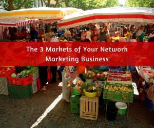 The 3 Markets of Your Network Marketing Business