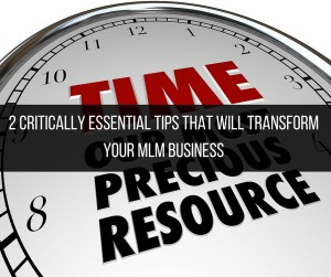 2 Critically Essential Tips That Will Transform Your MLM Business