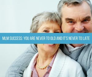 MLM Success You Are Never Too Old And It's Never Too Late