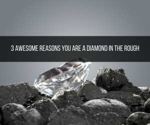 3 Awesome Reasons You Are A Diamond In The Rough