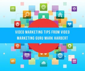 Video Marketing Tips From Video Marketing Guru Mark Harbert