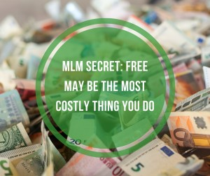 MLM Secret: Free May Be the Most Costly Thing You DO