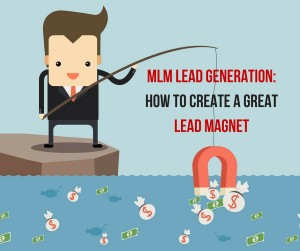 MLM Lead Generation- How To Create A Great Lead Magnet