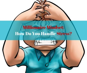 Millionaire Mindset: How Do You Handle Stress?