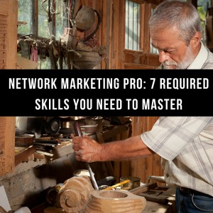Network Marketing Pro: 7 Required Skills You Need to Master