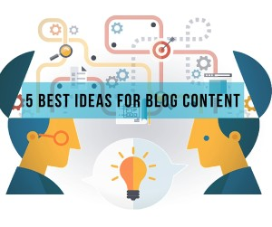 Content Marketing Plan: 5 Best Ideas for Blog Content