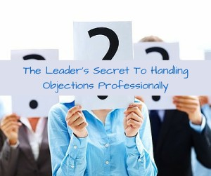 The Leader's Secret To Handling Objections Professionally