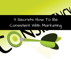 3 Secrets How To Be Consistent With Marketing
