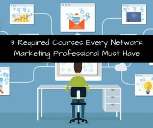 3 Required Courses Every Network Marketing Professional Must Have