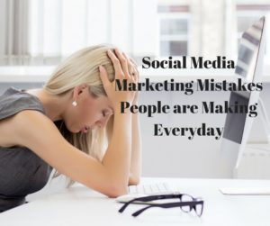 Social Media Marketing Mistakes People are Making Everyday