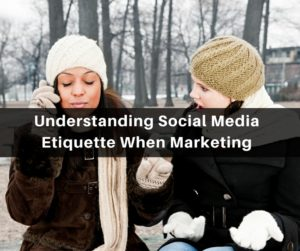 Understanding Social Media Etiquette When Marketing