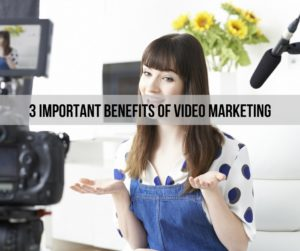 3 Important Benefits Of Video Marketing