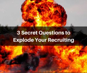3 Secret Questions to Explode Your Recruiting