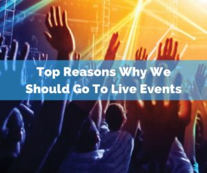 Top Reasons Why We Should Go To Live Events