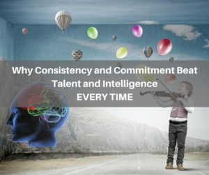 Why Consistency and Commitment Beat Talent and Intelligence Every time