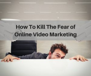 How To Kill The Fear of Online Video Marketing