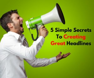 5 Simple Secrets To Creating Great Headlines