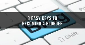 3 Easy Keys To Becoming A Blogger
