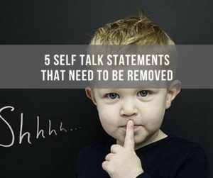 5 Self Talk Statements That Need to Be Removed
