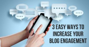 3 Easy Ways To Increase Your Blog Engagement