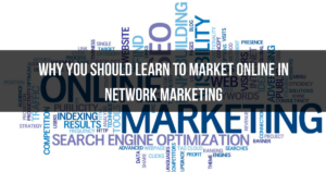 Why You Should Learn To Market Online In Network Marketing