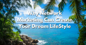 Why Network Marketing Can Create Your Dream LifeStyle