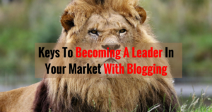 Keys To Becoming A Leader In Your Market With Blogging