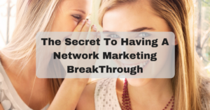 The Secret To Having A Network Marketing BreakThrough