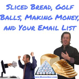 Sliced Bread, Golf Balls, Making Money, and Your Email List