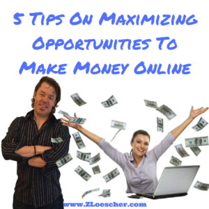 5 Tips On Maximizing Opportunities To Make Money Online