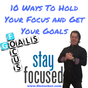 10 Ways To Hold Your Focus and Get Your Goals