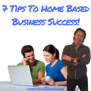 7 Tips To Home Based Business Success!